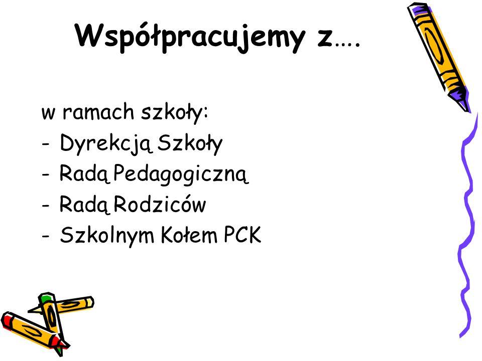 Współpracujemy z…. w ramach szkoły: -Dyrekcją Szkoły -Radą Pedagogiczną -Radą Rodziców -Szkolnym Kołem PCK