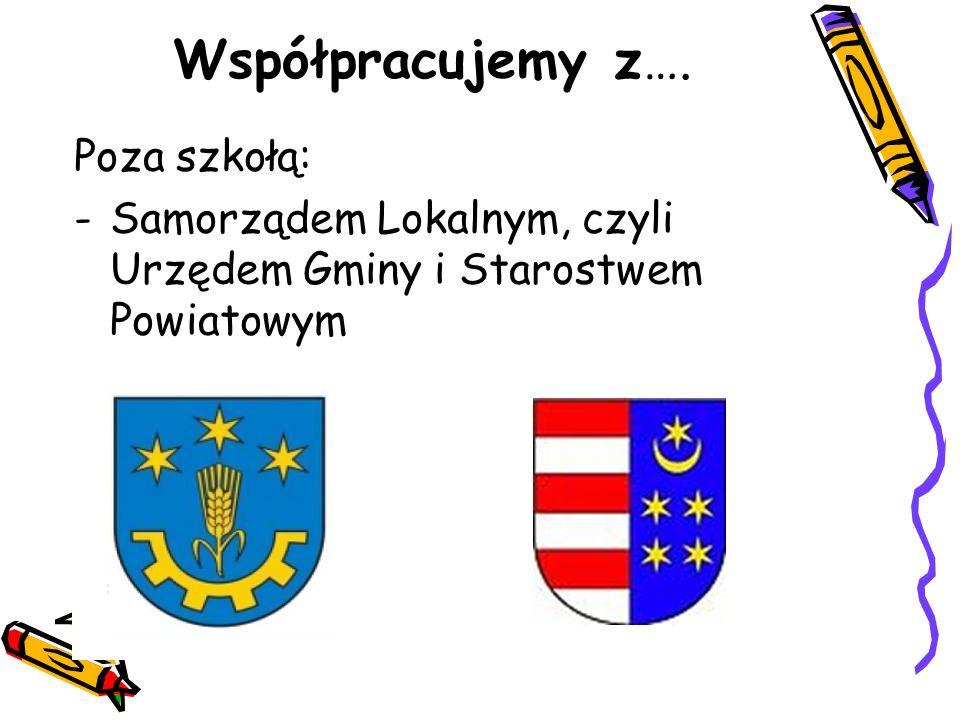 Poza szkołą: -Samorządem Lokalnym, czyli Urzędem Gminy i Starostwem Powiatowym Współpracujemy z….