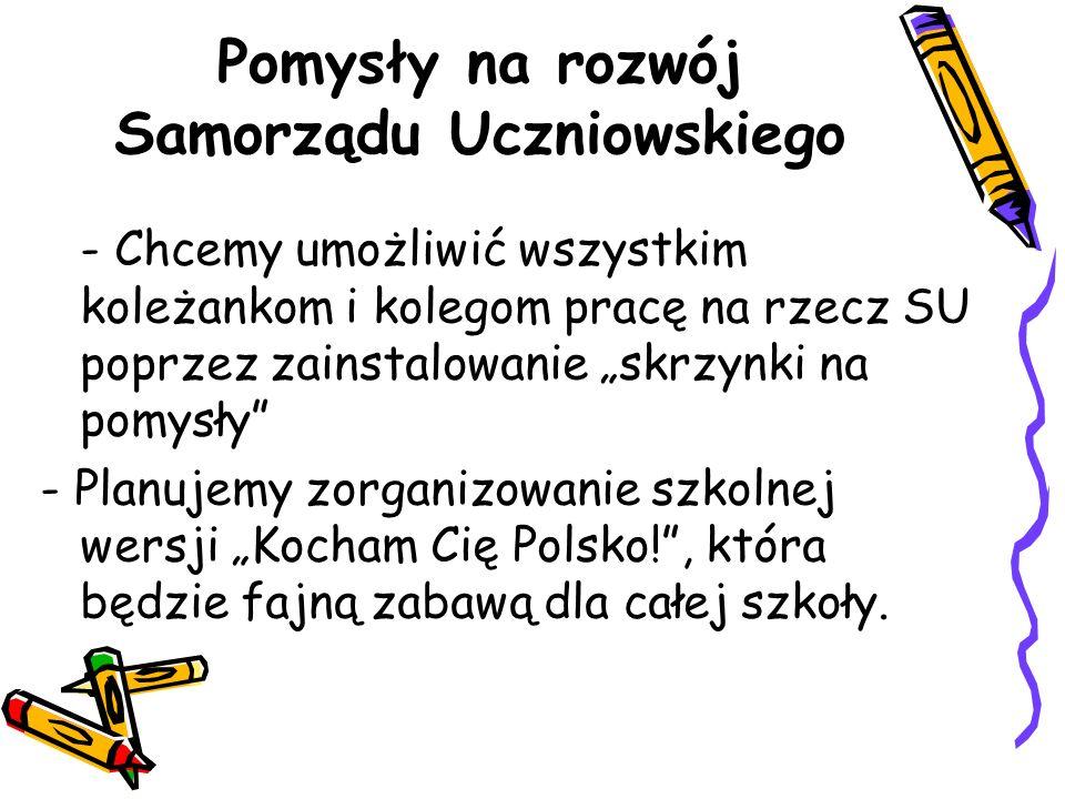 """Pomysły na rozwój Samorządu Uczniowskiego - Chcemy umożliwić wszystkim koleżankom i kolegom pracę na rzecz SU poprzez zainstalowanie """"skrzynki na pomysły - Planujemy zorganizowanie szkolnej wersji """"Kocham Cię Polsko! , która będzie fajną zabawą dla całej szkoły."""