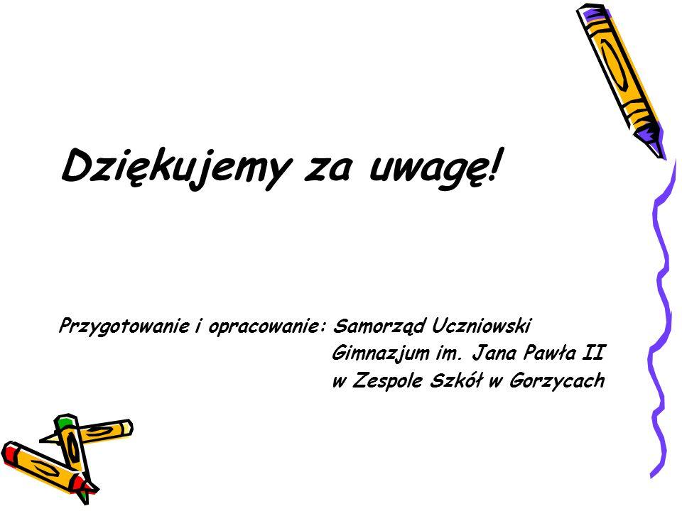 Dziękujemy za uwagę! Przygotowanie i opracowanie: Samorząd Uczniowski Gimnazjum im. Jana Pawła II w Zespole Szkół w Gorzycach