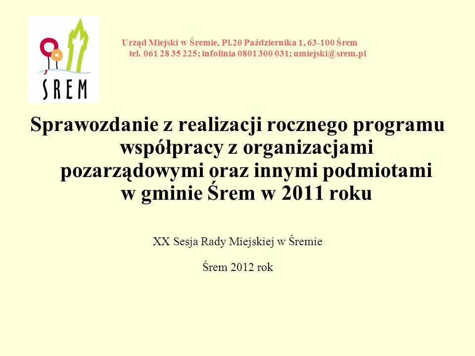 Sprawozdanie z realizacji rocznego programu współpracy z organizacjami pozarządowymi oraz innymi podmiotami w gminie Śrem w 2011 roku XX Sesja Rady Miejskiej w Śremie Śrem 2012 rok Urząd Miejski w Śremie, Pl.20 Października 1, 63-100 Śrem tel.