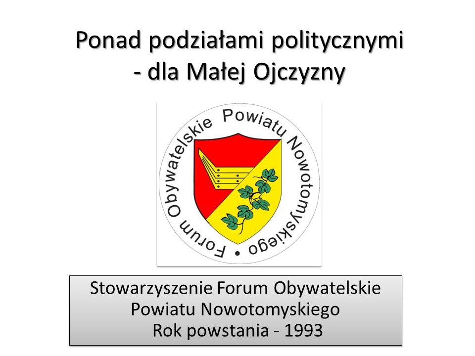 Ponad podziałami politycznymi - dla Małej Ojczyzny Stowarzyszenie Forum Obywatelskie Powiatu Nowotomyskiego Rok powstania - 1993