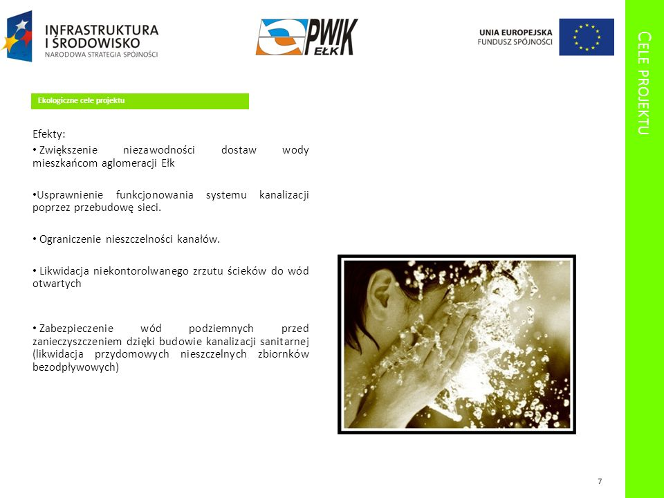 C ELE PROJEKTU Ekologiczne cele projektu Efekty: Zwiększenie niezawodności dostaw wody mieszkańcom aglomeracji Ełk Usprawnienie funkcjonowania systemu kanalizacji poprzez przebudowę sieci.