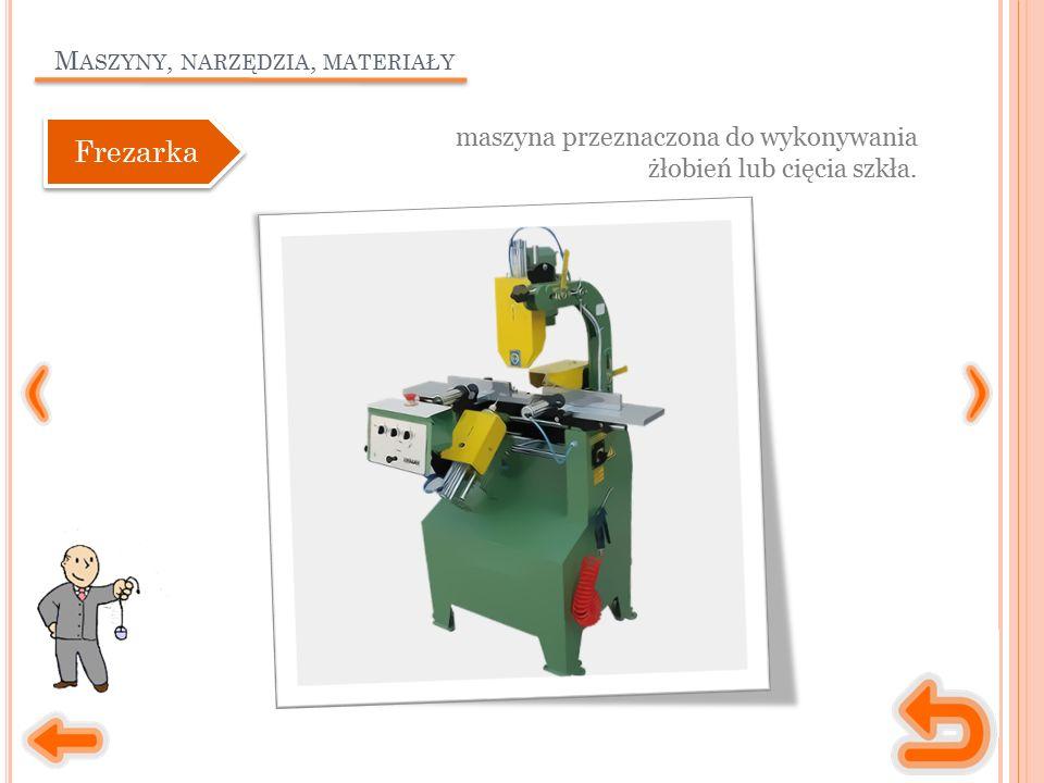 M ASZYNY, NARZĘDZIA, MATERIAŁY maszyna przeznaczona do wykonywania żłobień lub cięcia szkła. Frezarka