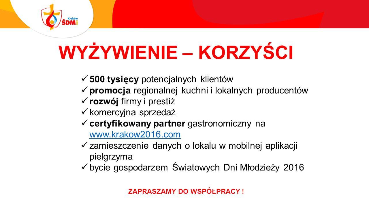 WYŻYWIENIE – KORZYŚCI 500 tysięcy potencjalnych klientów promocja regionalnej kuchni i lokalnych producentów rozwój firmy i prestiż komercyjna sprzedaż certyfikowany partner gastronomiczny na www.krakow2016.com www.krakow2016.com zamieszczenie danych o lokalu w mobilnej aplikacji pielgrzyma bycie gospodarzem Światowych Dni Młodzieży 2016 ZAPRASZAMY DO WSPÓŁPRACY !