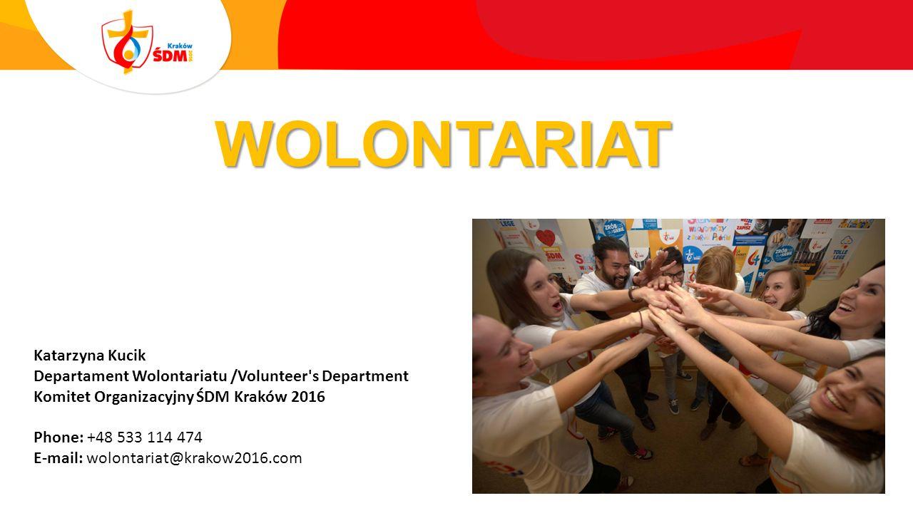 WOLONTARIAT Katarzyna Kucik Departament Wolontariatu /Volunteer s Department Komitet Organizacyjny ŚDM Kraków 2016 Phone: +48 533 114 474 E-mail: wolontariat@krakow2016.com