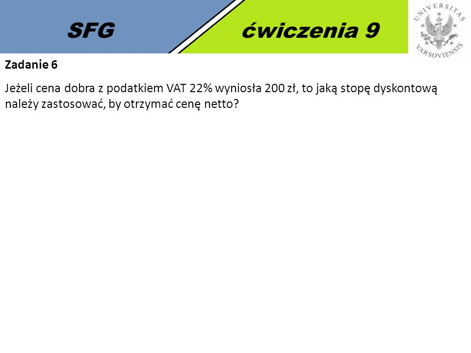SFGćwiczenia 9 Zadanie 6 Jeżeli cena dobra z podatkiem VAT 22% wyniosła 200 zł, to jaką stopę dyskontową należy zastosować, by otrzymać cenę netto