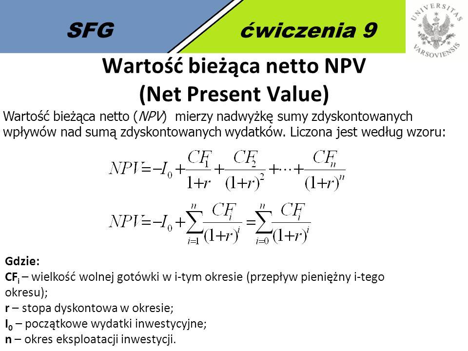 SFGćwiczenia 9 Wartość bieżąca netto NPV (Net Present Value) Wartość bieżąca netto (NPV) mierzy nadwyżkę sumy zdyskontowanych wpływów nad sumą zdyskontowanych wydatków.