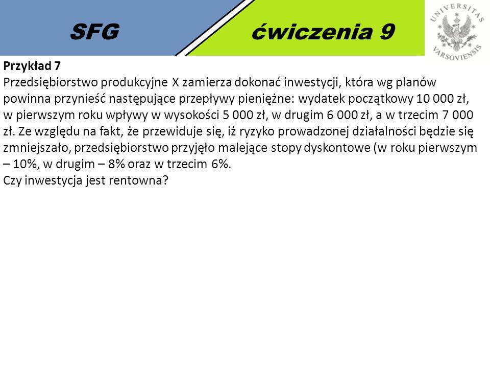 SFGćwiczenia 9 Przykład 7 Przedsiębiorstwo produkcyjne X zamierza dokonać inwestycji, która wg planów powinna przynieść następujące przepływy pieniężne: wydatek początkowy 10 000 zł, w pierwszym roku wpływy w wysokości 5 000 zł, w drugim 6 000 zł, a w trzecim 7 000 zł.