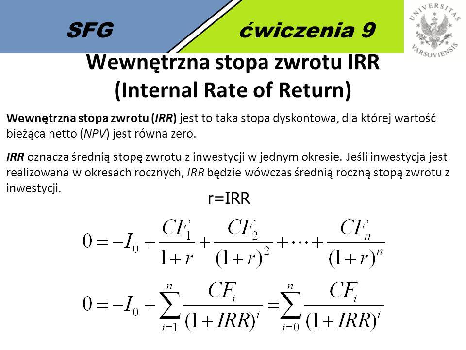 SFGćwiczenia 9 Wewnętrzna stopa zwrotu IRR (Internal Rate of Return) Wewnętrzna stopa zwrotu (IRR) jest to taka stopa dyskontowa, dla której wartość bieżąca netto (NPV) jest równa zero.