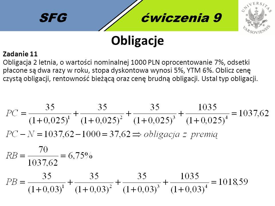 SFGćwiczenia 9 Obligacje Zadanie 11 Obligacja 2 letnia, o wartości nominalnej 1000 PLN oprocentowanie 7%, odsetki płacone są dwa razy w roku, stopa dyskontowa wynosi 5%, YTM 6%.