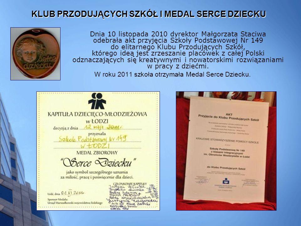 KLUB PRZODUJĄCYCH SZKÓŁ I MEDAL SERCE DZIECKU Dnia 10 listopada 2010 dyrektor Małgorzata Staciwa odebrała akt przyjęcia Szkoły Podstawowej Nr 149 do elitarnego Klubu Przodujących Szkół, którego ideą jest zrzeszanie placówek z całej Polski odznaczających się kreatywnymi i nowatorskimi rozwiązaniami w pracy z dziećmi.