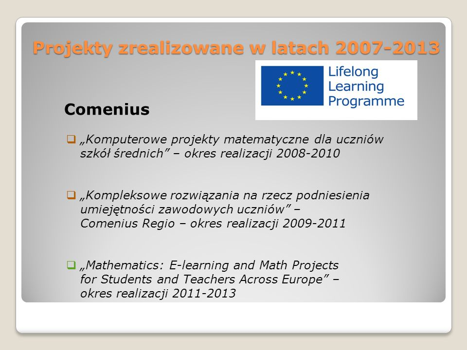 """Projekty zrealizowane w latach 2007-2013 Comenius  """"Komputerowe projekty matematyczne dla uczniów szkół średnich – okres realizacji 2008-2010  """"Kompleksowe rozwiązania na rzecz podniesienia umiejętności zawodowych uczniów – Comenius Regio – okres realizacji 2009-2011  """"Mathematics: E-learning and Math Projects for Students and Teachers Across Europe – okres realizacji 2011-2013"""