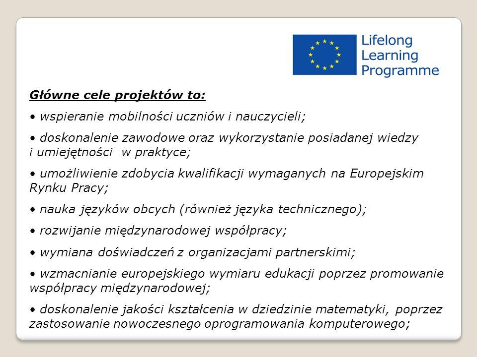 Główne cele projektów to: wspieranie mobilności uczniów i nauczycieli; doskonalenie zawodowe oraz wykorzystanie posiadanej wiedzy i umiejętności w praktyce; umożliwienie zdobycia kwalifikacji wymaganych na Europejskim Rynku Pracy; nauka języków obcych (również języka technicznego); rozwijanie międzynarodowej współpracy; wymiana doświadczeń z organizacjami partnerskimi; wzmacnianie europejskiego wymiaru edukacji poprzez promowanie współpracy międzynarodowej; doskonalenie jakości kształcenia w dziedzinie matematyki, poprzez zastosowanie nowoczesnego oprogramowania komputerowego;