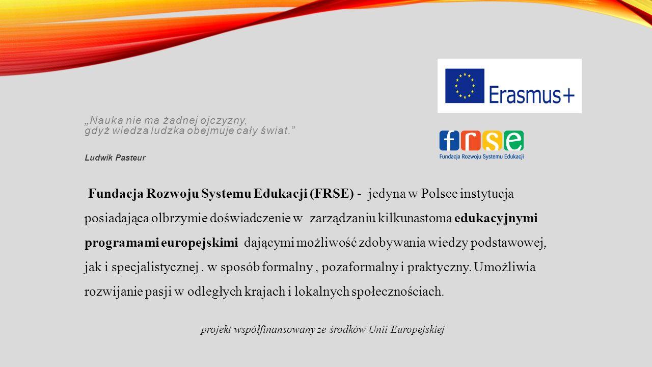 """"""" Nauka nie ma żadnej ojczyzny, gdyż wiedza ludzka obejmuje cały świat. Ludwik Pasteur Fundacja Rozwoju Systemu Edukacji (FRSE) - jedyna w Polsce instytucja posiadająca olbrzymie doświadczenie w zarządzaniu kilkunastoma edukacyjnymi programami europejskimi dającymi możliwość zdobywania wiedzy podstawowej, jak i specjalistycznej."""