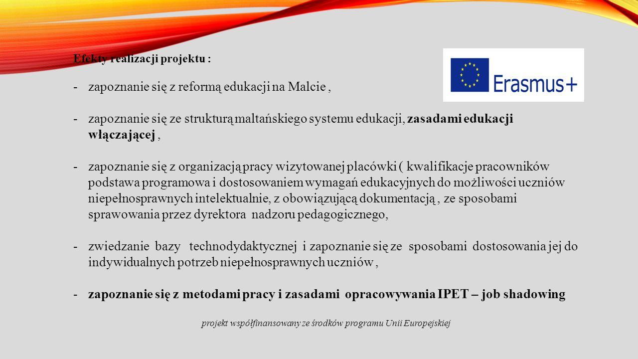 Efekty realizacji projektu : -zapoznanie się z reformą edukacji na Malcie, -zapoznanie się ze strukturą maltańskiego systemu edukacji, zasadami edukacji włączającej, -zapoznanie się z organizacją pracy wizytowanej placówki ( kwalifikacje pracowników podstawa programowa i dostosowaniem wymagań edukacyjnych do możliwości uczniów niepełnosprawnych intelektualnie, z obowiązującą dokumentacją, ze sposobami sprawowania przez dyrektora nadzoru pedagogicznego, -zwiedzanie bazy technodydaktycznej i zapoznanie się ze sposobami dostosowania jej do indywidualnych potrzeb niepełnosprawnych uczniów, -zapoznanie się z metodami pracy i zasadami opracowywania IPET – job shadowing projekt współfinansowany ze środków programu Unii Europejskiej