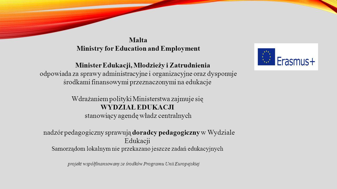 Malta Ministry for Education and Employment Minister Edukacji, Młodzieży i Zatrudnienia odpowiada za sprawy administracyjne i organizacyjne oraz dysponuje środkami finansowymi przeznaczonymi na edukacje Wdrażaniem polityki Ministerstwa zajmuje się WYDZIAŁ EDUKACJI stanowiący agendę władz centralnych nadzór pedagogiczny sprawują doradcy pedagogiczny w Wydziale Edukacji Samorządom lokalnym nie przekazano jeszcze zadań edukacyjnych projekt współfinansowany ze środków Programu Unii Europejskiej