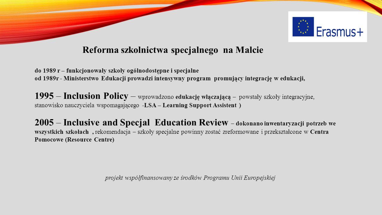 Reforma szkolnictwa specjalnego na Malcie do 1989 r – funkcjonowały szkoły ogólnodostępne i specjalne od 1989r - Ministerstwo Edukacji prowadzi intensywny program promujący integrację w edukacji, 1995 – Inclusion Policy – wprowadzono edukację włączającą – powstały szkoły integracyjne, stanowisko nauczyciela wspomagającego -LSA – Learning Support Assistent ) 2005 – Inclusive and Specjal Education Review – dokonano inwentaryzacji potrzeb we wszystkich szkołach, rekomendacja – szkoły specjalne powinny zostać zreformowane i przekształcone w Centra Pomocowe (Resource Centre) projekt współfinansowany ze środków Programu Unii Europejskiej