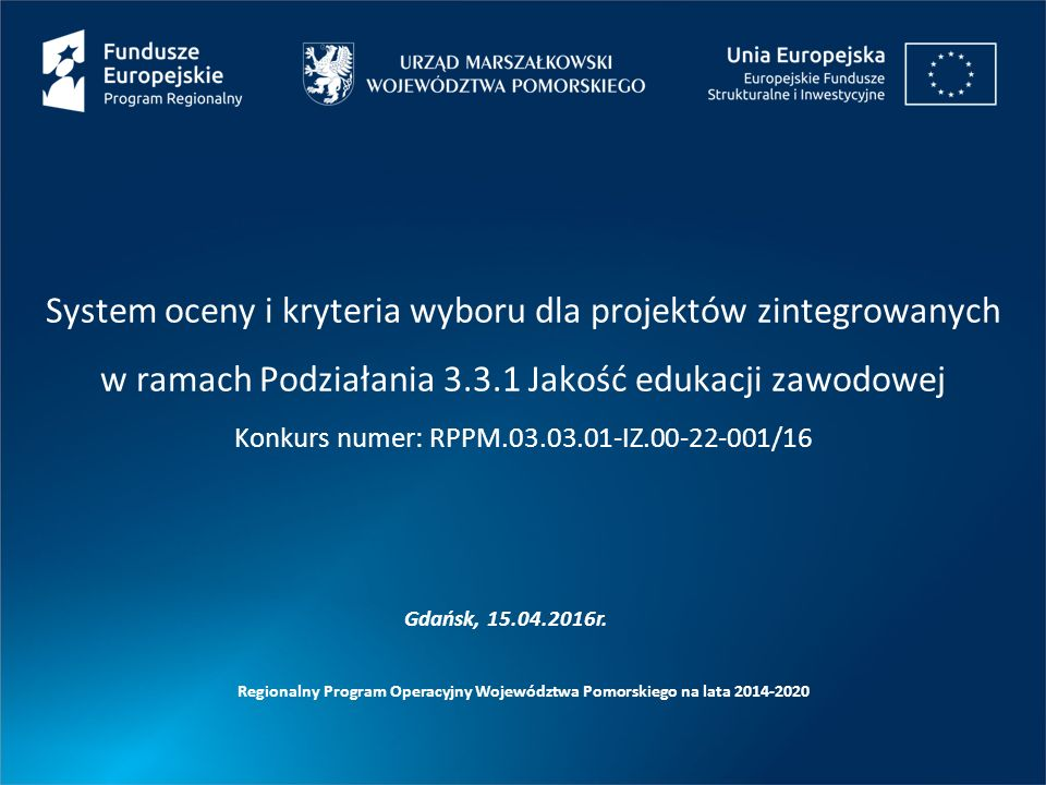 System oceny i kryteria wyboru dla projektów zintegrowanych w ramach Podziałania 3.3.1 Jakość edukacji zawodowej Konkurs numer: RPPM.03.03.01-IZ.00-22-001/16 Regionalny Program Operacyjny Województwa Pomorskiego na lata 2014-2020 Gdańsk, 15.04.2016r.