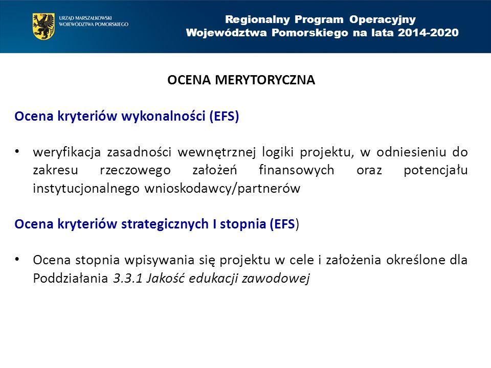 Regionalny Program Operacyjny Województwa Pomorskiego na lata 2014-2020 OCENA MERYTORYCZNA Ocena kryteriów wykonalności (EFS) weryfikacja zasadności wewnętrznej logiki projektu, w odniesieniu do zakresu rzeczowego założeń finansowych oraz potencjału instytucjonalnego wnioskodawcy/partnerów Ocena kryteriów strategicznych I stopnia (EFS) Ocena stopnia wpisywania się projektu w cele i założenia określone dla Poddziałania 3.3.1 Jakość edukacji zawodowej