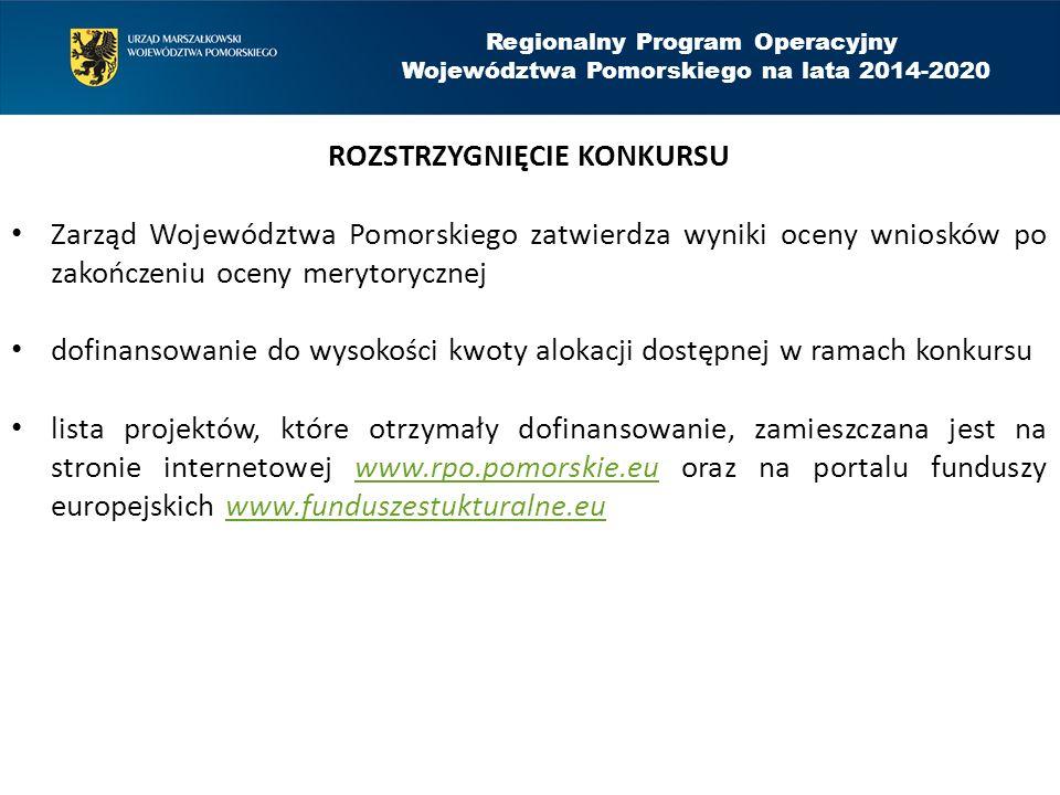 Regionalny Program Operacyjny Województwa Pomorskiego na lata 2014-2020 ROZSTRZYGNIĘCIE KONKURSU Zarząd Województwa Pomorskiego zatwierdza wyniki oceny wniosków po zakończeniu oceny merytorycznej dofinansowanie do wysokości kwoty alokacji dostępnej w ramach konkursu lista projektów, które otrzymały dofinansowanie, zamieszczana jest na stronie internetowej www.rpo.pomorskie.eu oraz na portalu funduszy europejskich www.funduszestukturalne.euwww.rpo.pomorskie.euwww.funduszestukturalne.eu