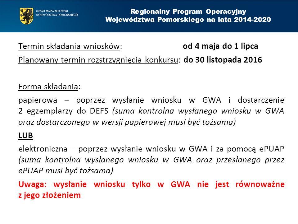 Termin składania wniosków: od 4 maja do 1 lipca Planowany termin rozstrzygnięcia konkursu: do 30 listopada 2016 Forma składania: papierowa – poprzez wysłanie wniosku w GWA i dostarczenie 2 egzemplarzy do DEFS (suma kontrolna wysłanego wniosku w GWA oraz dostarczonego w wersji papierowej musi być tożsama) LUB elektroniczna – poprzez wysłanie wniosku w GWA i za pomocą ePUAP (suma kontrolna wysłanego wniosku w GWA oraz przesłanego przez ePUAP musi być tożsama) Uwaga: wysłanie wniosku tylko w GWA nie jest równoważne z jego złożeniem Regionalny Program Operacyjny Województwa Pomorskiego na lata 2014-2020