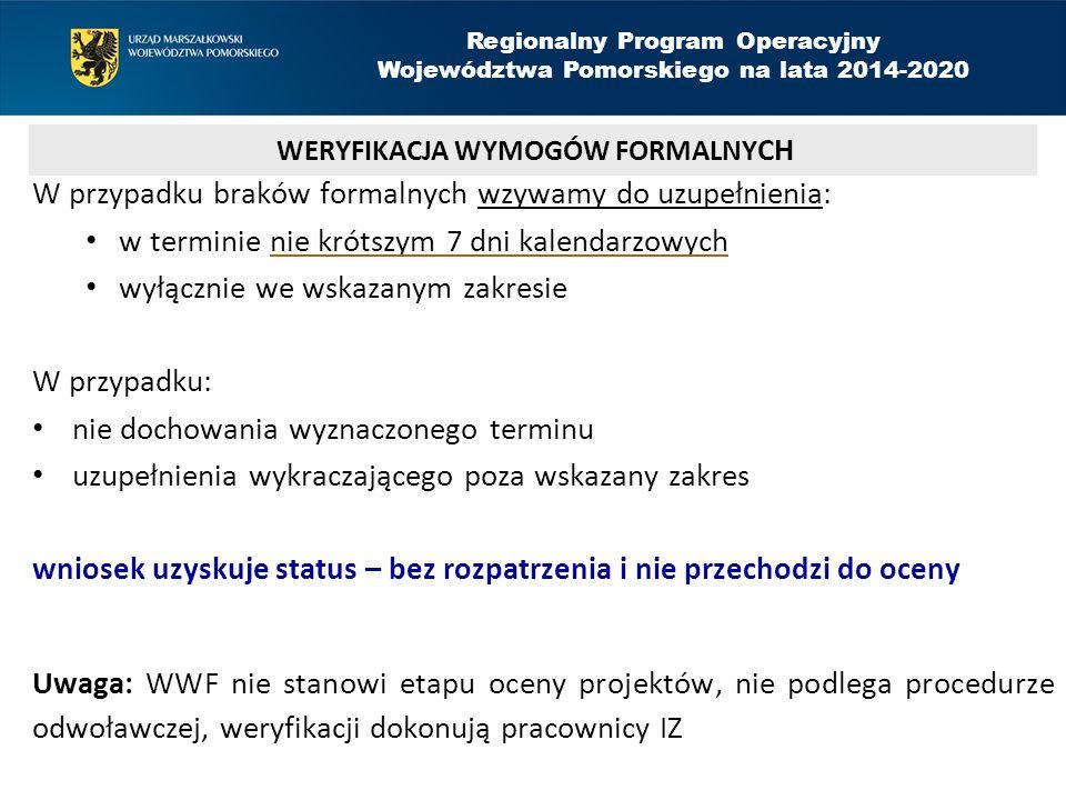 W przypadku braków formalnych wzywamy do uzupełnienia: w terminie nie krótszym 7 dni kalendarzowych wyłącznie we wskazanym zakresie W przypadku: nie dochowania wyznaczonego terminu uzupełnienia wykraczającego poza wskazany zakres wniosek uzyskuje status – bez rozpatrzenia i nie przechodzi do oceny Uwaga: WWF nie stanowi etapu oceny projektów, nie podlega procedurze odwoławczej, weryfikacji dokonują pracownicy IZ WERYFIKACJA WYMOGÓW FORMALNY CH Regionalny Program Operacyjny Województwa Pomorskiego na lata 2014-2020