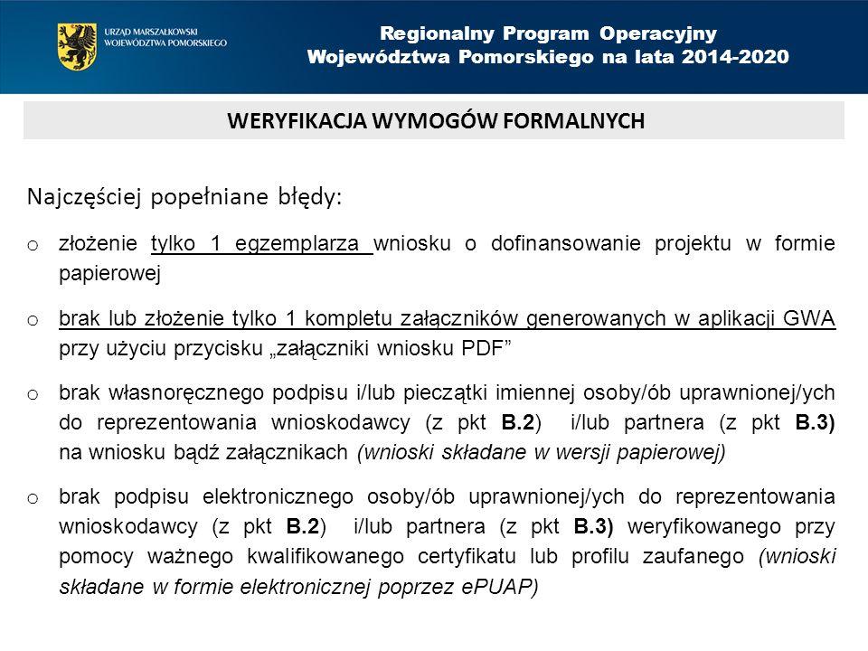"""Najczęściej popełniane błędy: o złożenie tylko 1 egzemplarza wniosku o dofinansowanie projektu w formie papierowej o brak lub złożenie tylko 1 kompletu załączników generowanych w aplikacji GWA przy użyciu przycisku """"załączniki wniosku PDF o brak własnoręcznego podpisu i/lub pieczątki imiennej osoby/ób uprawnionej/ych do reprezentowania wnioskodawcy (z pkt B.2) i/lub partnera (z pkt B.3) na wniosku bądź załącznikach (wnioski składane w wersji papierowej) o brak podpisu elektronicznego osoby/ób uprawnionej/ych do reprezentowania wnioskodawcy (z pkt B.2) i/lub partnera (z pkt B.3) weryfikowanego przy pomocy ważnego kwalifikowanego certyfikatu lub profilu zaufanego (wnioski składane w formie elektronicznej poprzez ePUAP) WERYFIKACJA WYMOGÓW FORMALNYCH Regionalny Program Operacyjny Województwa Pomorskiego na lata 2014-2020"""
