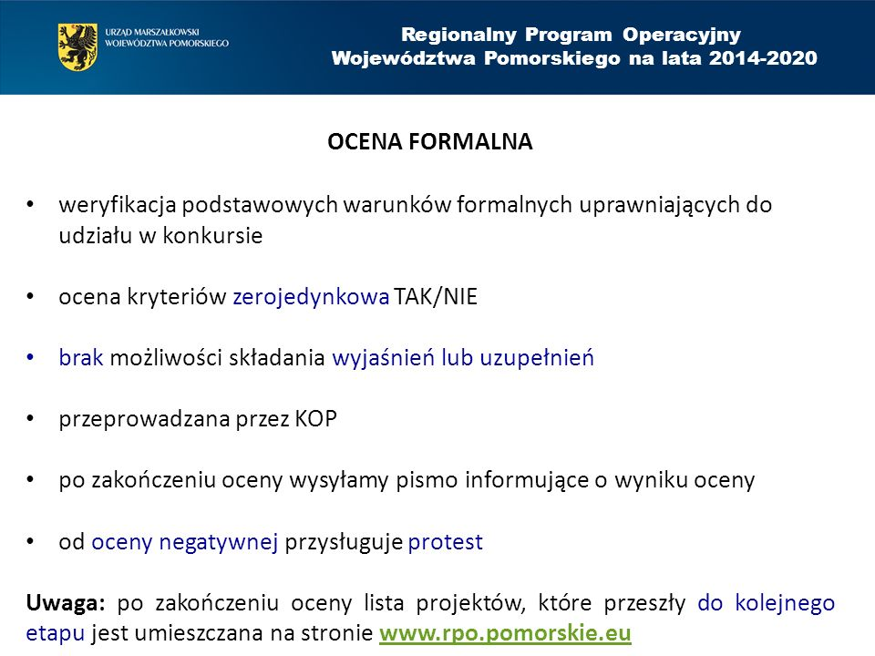 OCENA FORMALNA weryfikacja podstawowych warunków formalnych uprawniających do udziału w konkursie ocena kryteriów zerojedynkowa TAK/NIE brak możliwości składania wyjaśnień lub uzupełnień przeprowadzana przez KOP po zakończeniu oceny wysyłamy pismo informujące o wyniku oceny od oceny negatywnej przysługuje protest Uwaga: po zakończeniu oceny lista projektów, które przeszły do kolejnego etapu jest umieszczana na stronie www.rpo.pomorskie.euwww.rpo.pomorskie.eu