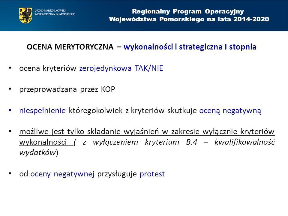 Regionalny Program Operacyjny Województwa Pomorskiego na lata 2014-2020 OCENA MERYTORYCZNA – wykonalności i strategiczna I stopnia ocena kryteriów zerojedynkowa TAK/NIE przeprowadzana przez KOP niespełnienie któregokolwiek z kryteriów skutkuje oceną negatywną możliwe jest tylko składanie wyjaśnień w zakresie wyłącznie kryteriów wykonalności ( z wyłączeniem kryterium B.4 – kwalifikowalność wydatków) od oceny negatywnej przysługuje protest