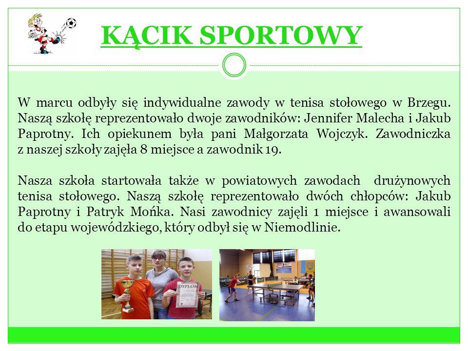KĄCIK SPORTOWY W marcu odbyły się indywidualne zawody w tenisa stołowego w Brzegu. Naszą szkołę reprezentowało dwoje zawodników: Jennifer Malecha i Ja