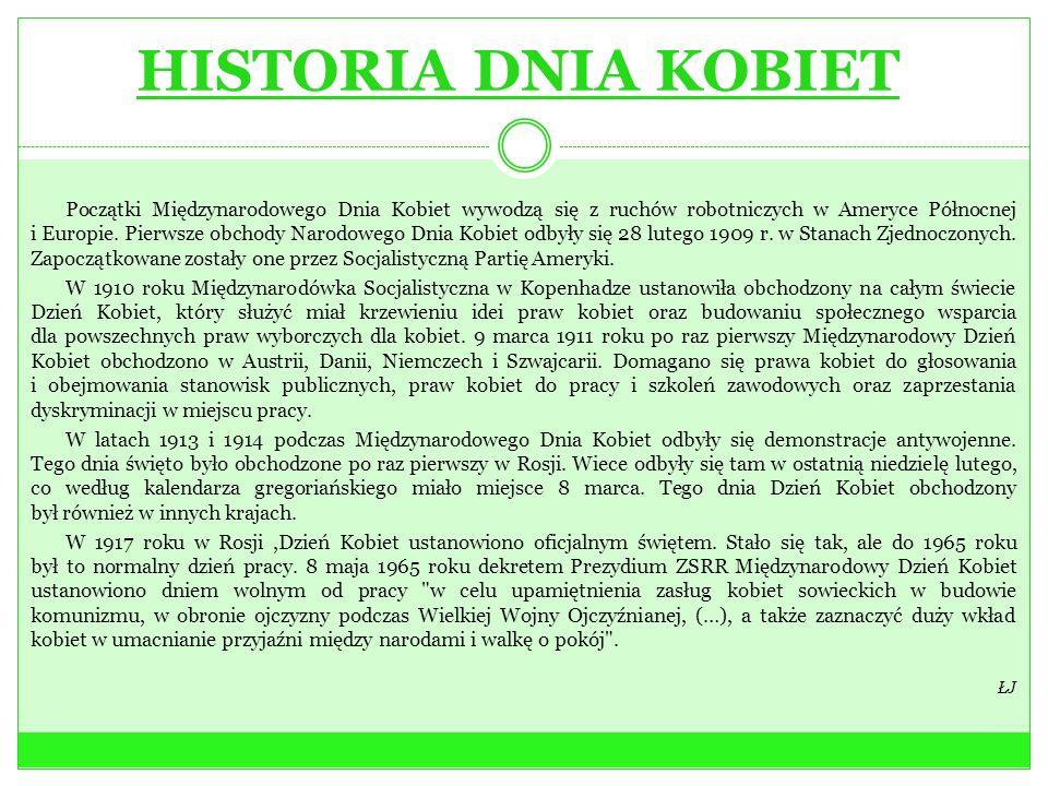 HISTORIA DNIA KOBIET Początki Międzynarodowego Dnia Kobiet wywodzą się z ruchów robotniczych w Ameryce Północnej i Europie. Pierwsze obchody Narodoweg