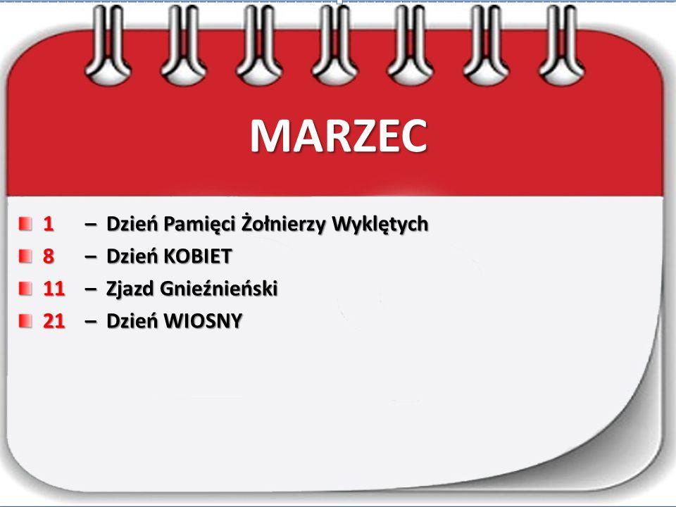 MARZEC 1– Dzień Pamięci Żołnierzy Wyklętych 8– Dzień KOBIET 11– Zjazd Gnieźnieński 21– Dzień WIOSNY