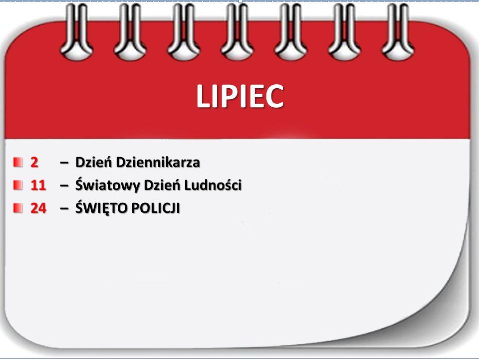 LIPIEC 2– Dzień Dziennikarza 11– Światowy Dzień Ludności 24– ŚWIĘTO POLICJI