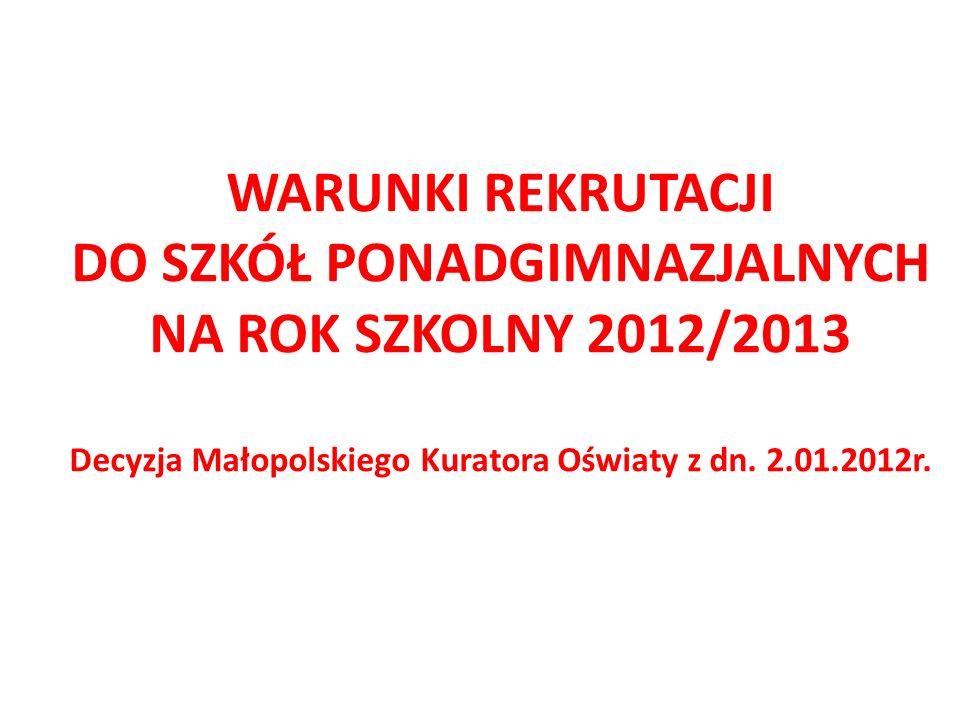 WARUNKI REKRUTACJI DO SZKÓŁ PONADGIMNAZJALNYCH NA ROK SZKOLNY 2012/2013 Decyzja Małopolskiego Kuratora Oświaty z dn. 2.01.2012r.