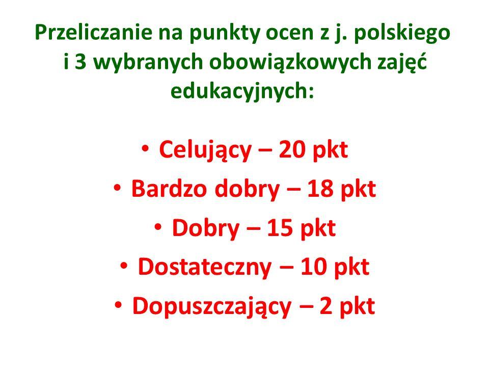 Przeliczanie na punkty ocen z j. polskiego i 3 wybranych obowiązkowych zajęć edukacyjnych: Celujący – 20 pkt Bardzo dobry – 18 pkt Dobry – 15 pkt Dost