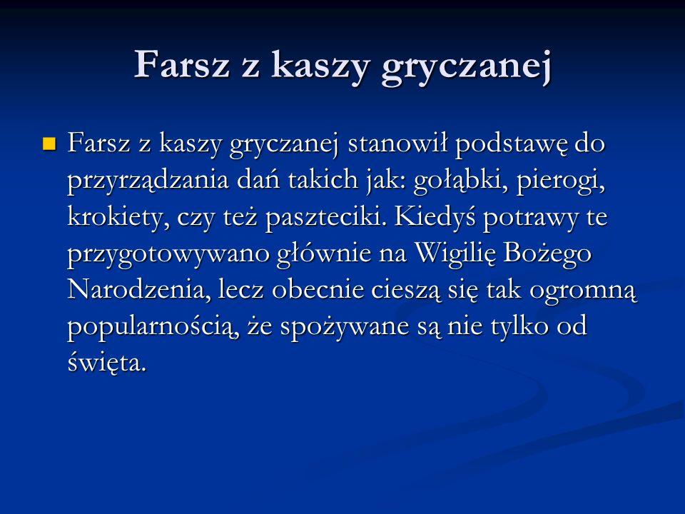 Farsz z kaszy gryczanej Farsz z kaszy gryczanej stanowił podstawę do przyrządzania dań takich jak: gołąbki, pierogi, krokiety, czy też paszteciki.