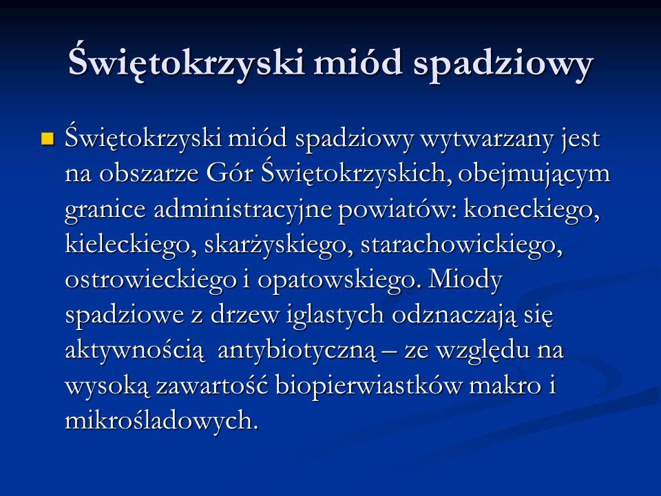 Świętokrzyski miód spadziowy Świętokrzyski miód spadziowy wytwarzany jest na obszarze Gór Świętokrzyskich, obejmującym granice administracyjne powiatów: koneckiego, kieleckiego, skarżyskiego, starachowickiego, ostrowieckiego i opatowskiego.