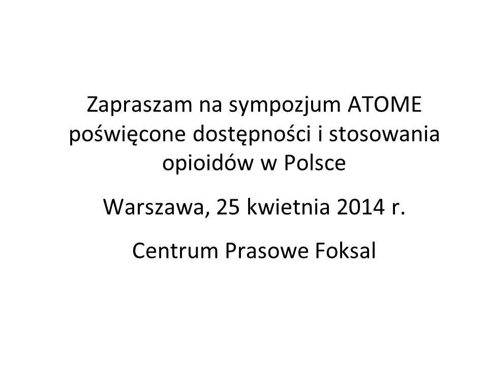 Zapraszam na sympozjum ATOME poświęcone dostępności i stosowania opioidów w Polsce Warszawa, 25 kwietnia 2014 r. Centrum Prasowe Foksal