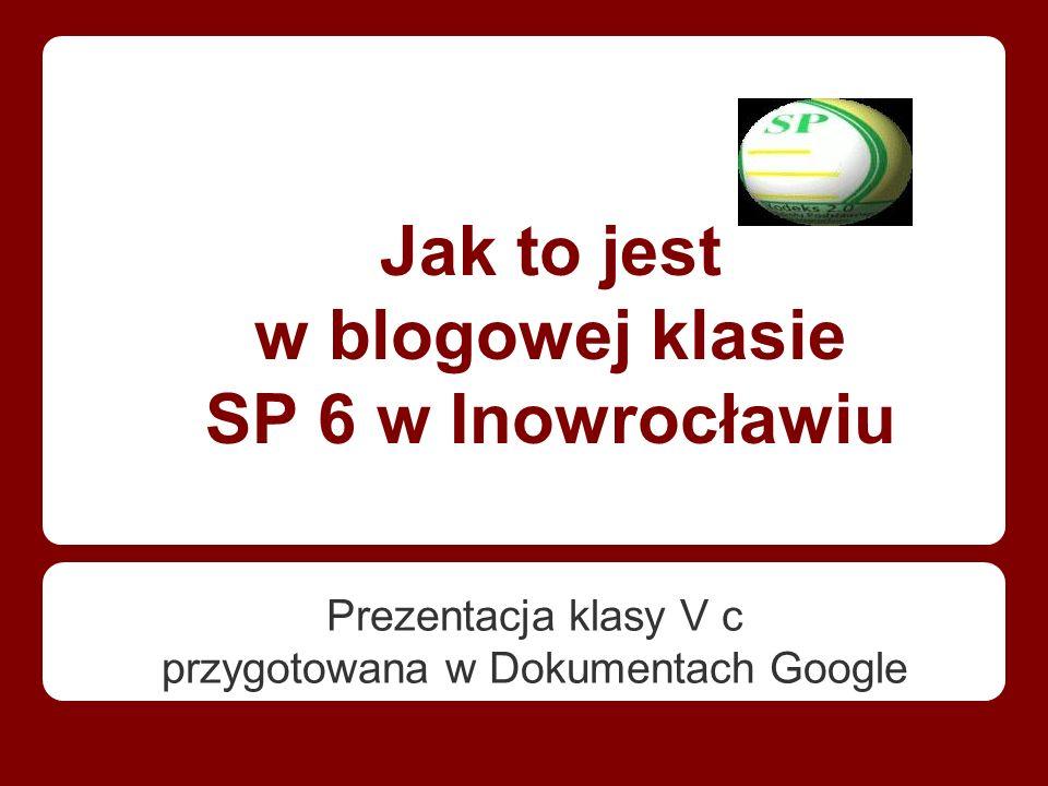 Jak to jest w blogowej klasie SP 6 w Inowrocławiu Prezentacja klasy V c przygotowana w Dokumentach Google