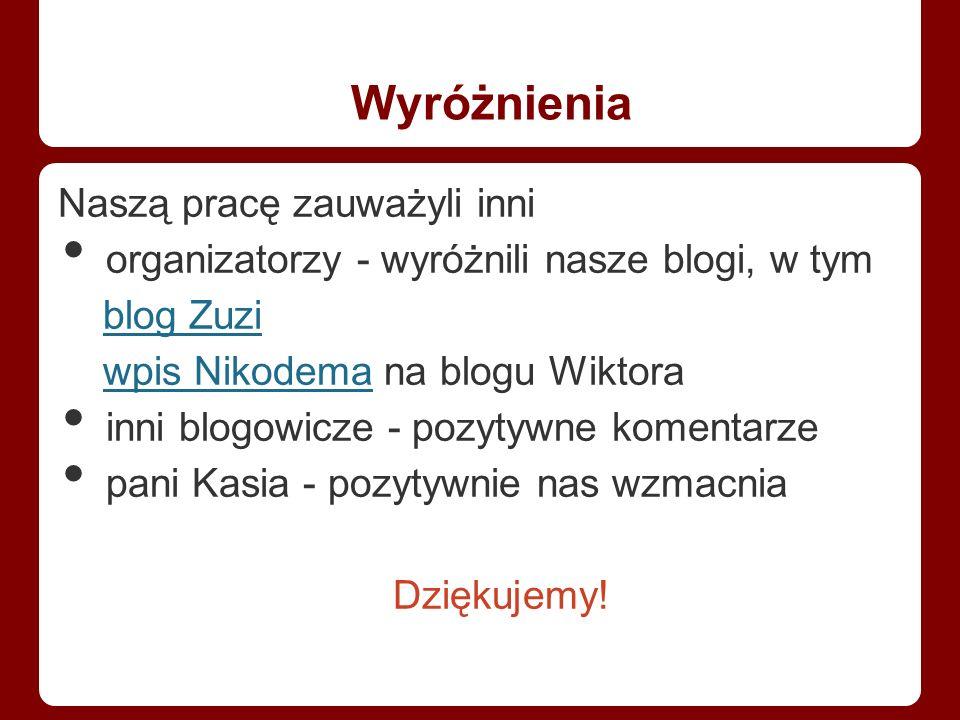 Wyróżnienia Naszą pracę zauważyli inni organizatorzy - wyróżnili nasze blogi, w tym blog Zuzi wpis Nikodema na blogu Wiktorawpis Nikodema inni blogowicze - pozytywne komentarze pani Kasia - pozytywnie nas wzmacnia Dziękujemy!