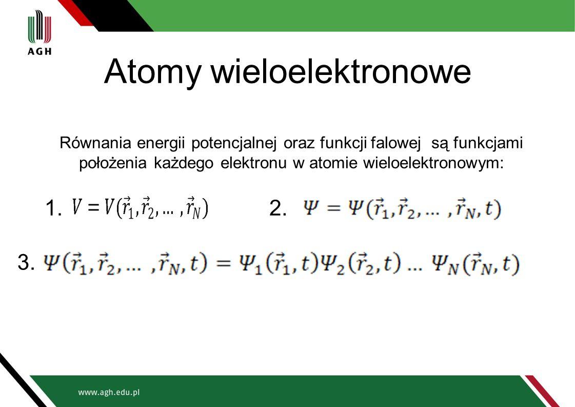 Atomy wieloelektronowe Równania energii potencjalnej oraz funkcji falowej są funkcjami położenia każdego elektronu w atomie wieloelektronowym: 1.2. 3.