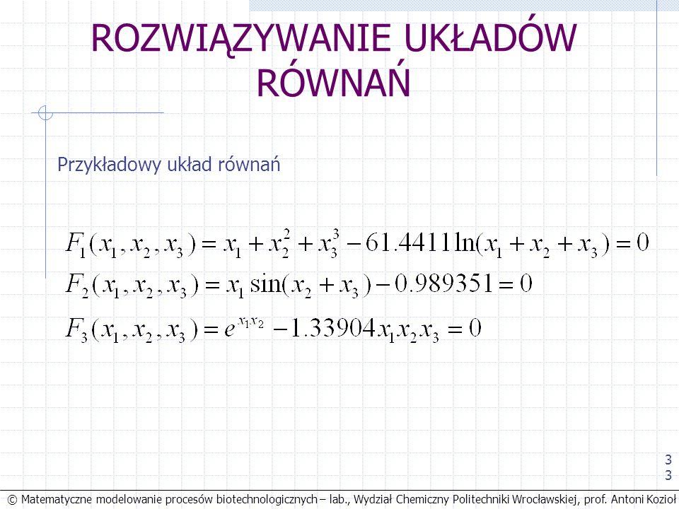 © Matematyczne modelowanie procesów biotechnologicznych – lab., Wydział Chemiczny Politechniki Wrocławskiej, prof. Antoni Kozioł 33 ROZWIĄZYWANIE UKŁA
