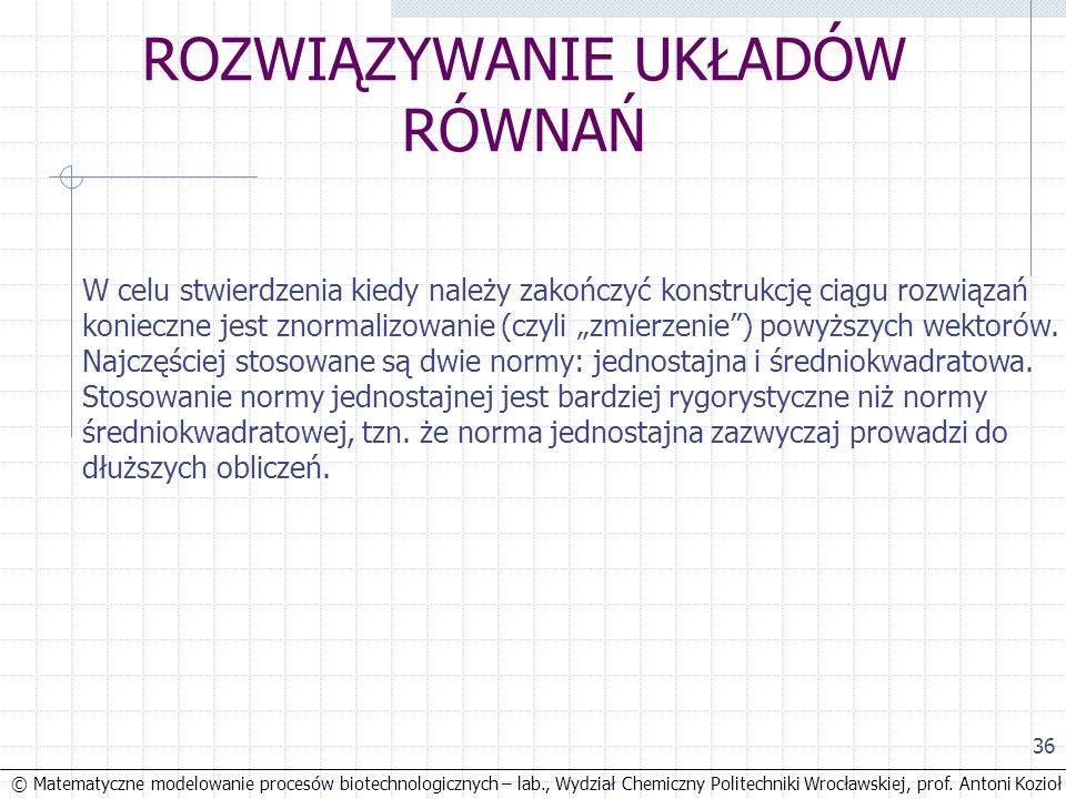 © Matematyczne modelowanie procesów biotechnologicznych – lab., Wydział Chemiczny Politechniki Wrocławskiej, prof. Antoni Kozioł 36 ROZWIĄZYWANIE UKŁA