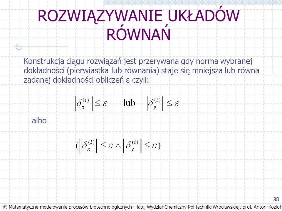 © Matematyczne modelowanie procesów biotechnologicznych – lab., Wydział Chemiczny Politechniki Wrocławskiej, prof. Antoni Kozioł 38 ROZWIĄZYWANIE UKŁA