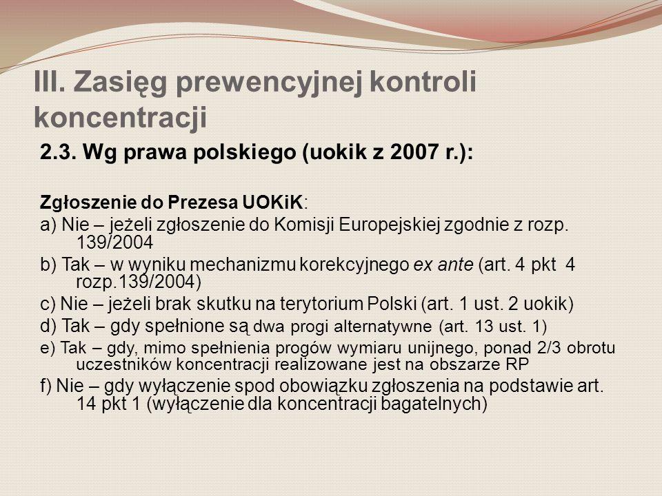 III. Zasięg prewencyjnej kontroli koncentracji 2.3. Wg prawa polskiego (uokik z 2007 r.): Zgłoszenie do Prezesa UOKiK: a) Nie – jeżeli zgłoszenie do K