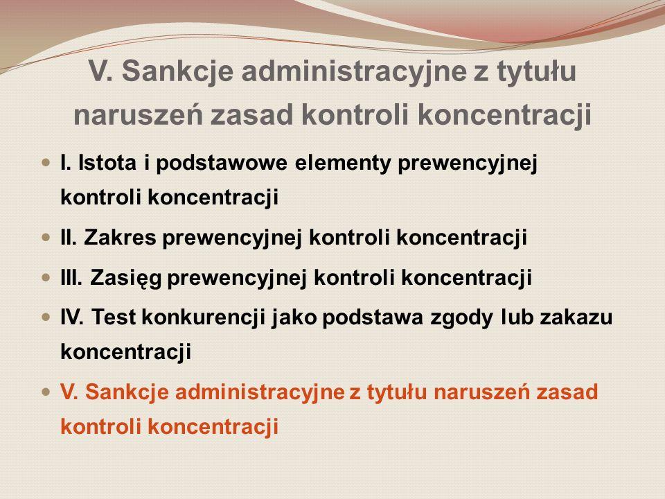 V. Sankcje administracyjne z tytułu naruszeń zasad kontroli koncentracji I. Istota i podstawowe elementy prewencyjnej kontroli koncentracji II. Zakres