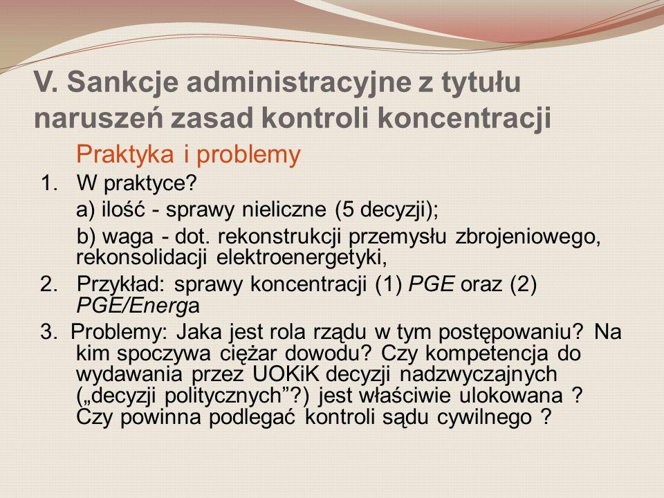 V. Sankcje administracyjne z tytułu naruszeń zasad kontroli koncentracji Praktyka i problemy 1. W praktyce? a) ilość - sprawy nieliczne (5 decyzji); b