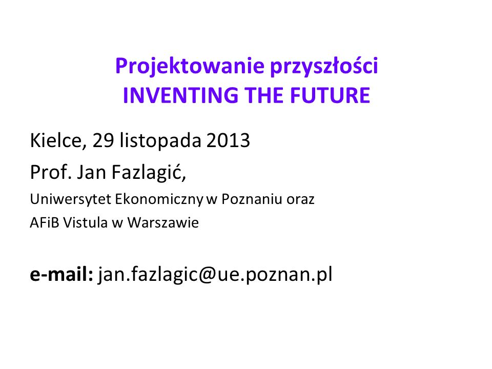 Projektowanie przyszłości INVENTING THE FUTURE Kielce, 29 listopada 2013 Prof.