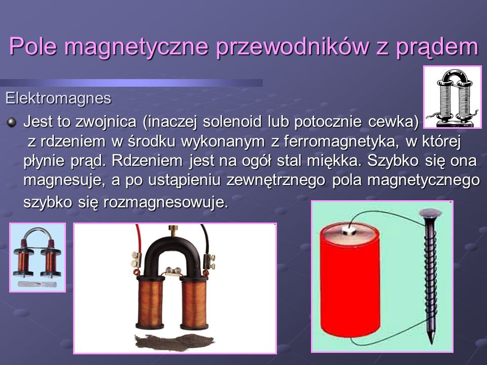 Pole magnetyczne przewodników z prądem Elektromagnes Jest to zwojnica (inaczej solenoid lub potocznie cewka) z rdzeniem w środku wykonanym z ferromagnetyka, w której płynie prąd.